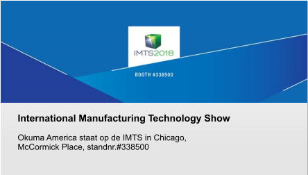 International Manufacturing Technology Show  Okuma America staat op de IMTS in Chicago,  McCormick Place, standnr.#338500